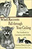 When Raccoons Fall through Your Ceiling: The Handbook for Coexisting with Wildlife (Practical Guide Series)