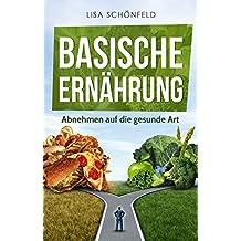 Basische Ernährung: Abnehmen auf die gesunde Art, basische Rezepte, basische Lebensmittel, Basische Ernährung für Anfänger, gesundes Leben, gesund abnehmen, ... Fett verbrennen,  Diät (German Edition)
