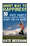 img - for Short Way To Happiness: 10 Easy Habits Really Happy People Want You To Know: (Happiness, Delivering Happiness) (Happiness Book) book / textbook / text book