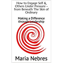 How to Engage Self & Others Under Pressure - from Beneath The Skin of Ordinary: Making a Difference through Leadership