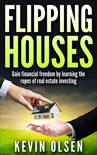 Flipping Houses : Gain Financial Freedom by Learning the Ropes of Real Estate Investing by [Olsen, Kevin]