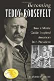 img - for Becoming Teddy Roosevelt: How a Maine Guide Inspired America's 26th President book / textbook / text book