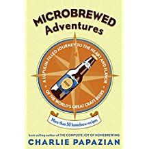 Microbrewed Adventures: A Lupulin Filled Journey to the Heart and Flavor of the World's Great Craft Beers