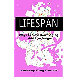 LIFESPAN: WAYS TO SLOW DOWN AGING AND LIVE LONGER
