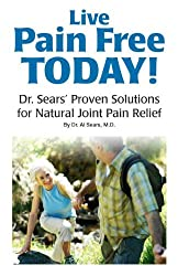 Live Pain Free Today! Dr. Sears' Proven Solutions for Natural Joint Pain Relief
