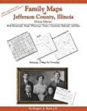 Family Maps of Jefferson County, Illinois, Deluxe Edition : With Homesteads, Roads, Waterways, Towns, Cemeteries, Railroads, and More, Boyd, Gregory A., 1420310860