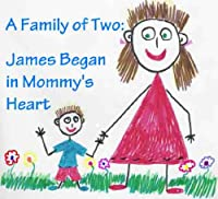 A Family Of Two: James Began In Mommy's Heart: