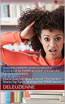 Hacking Papers: How to Write a Successful Paper (Even if You Never Did the Reading): One of America's Best Academic Ghostwriters Shares Top Tips & Strategies for YOUR Success by [Deleuzienne]