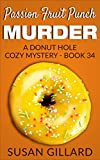Passion Fruit Punch Murder: A Donut Hole Cozy - Book 34 (A Donut Hole Cozy Mystery)