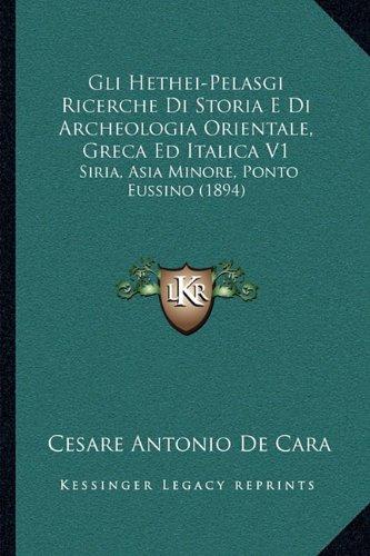 Gli Hethei-Pelasgi Ricerche Di Storia E Di Archeologia Orientale, Greca Ed Italica V1: Siria, Asia Minore, Ponto Eussino (1894) (Italian Edition) pdf