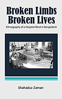 Broken Limbs, Broken Lives: Ethnography of a Hospital Ward in Bangladesh by [Zaman, Shahaduz]