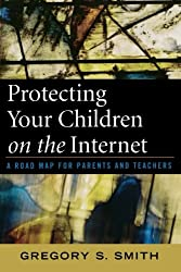 Protecting Your Children on the Internet: A Road Map for Parents and Teachers