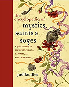 Encyclopedia of Mystics, Saints & Sages: A Guide to Asking for Protection, Wealth, Happiness, and Everything Else!