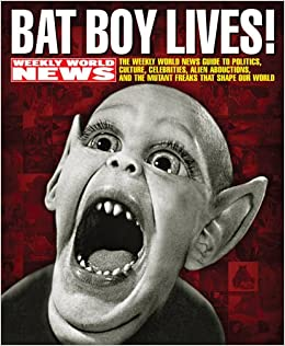 Bat Boy Lives The WEEKLY WORLD NEWS Guide To Politics Culture Celebrities Alien Abductions And Mutant Freaks That Shape Our World David Perel