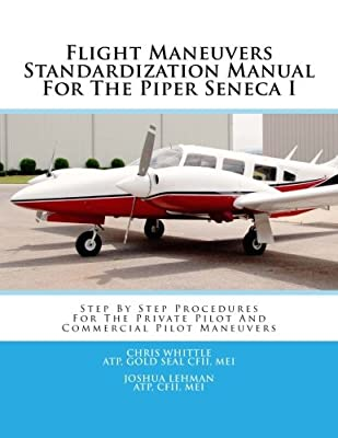 Flight Maneuvers Standardization Manual For The Piper Seneca I: Step By Step Procedures For The Private Pilot And Commercial Pilot Maneuvers (Volume 6)
