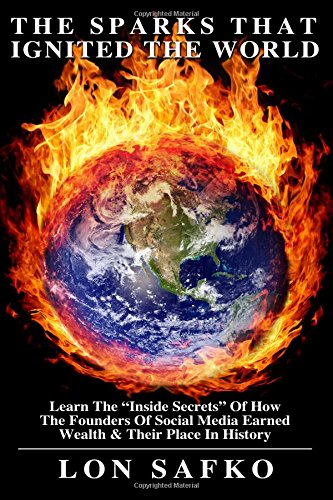 Download The Sparks That Ignited The World: The Inside Secrets Of HowThe Founders Of Social Media Earned Wealth & Their Place In History pdf epub