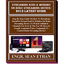 Streaming Kodi & Mobdro On Roku Streaming Device: 2019 Latest Guide: Step By Step Guide On How To Download, Install & Stream Kodi & Mobdro On Roku Streaming Device To Watch Unlimited Channels For...
