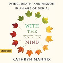 With the End in Mind: Dying, Death, and Wisdom in an Age of Denial Audiobook by Kathryn Mannix Narrated by Elizabeth Carling, Kathryn Mannix