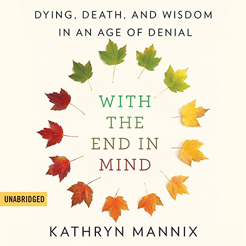 With the End in Mind: Dying, Death, and Wisdom in an Age of Denial Audiobook [Free Download by Trial] thumbnail