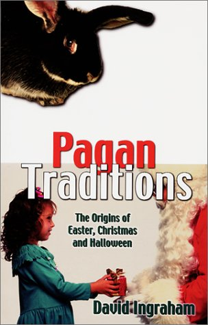 Pagan Traditions: The Origins of Easter, Christmas and Halloween (Pagan Christmas Traditions Origins)