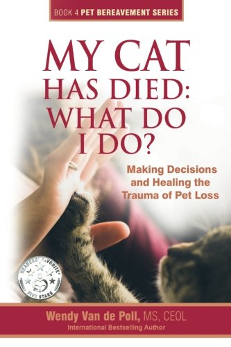 My Cat Has Died: What Do I Do?: Making Decisions and Healing the Trauma of Pet Loss (The Pet Bereavement Series) (Volume 4) by Center for Pet Loss Grief, LLC