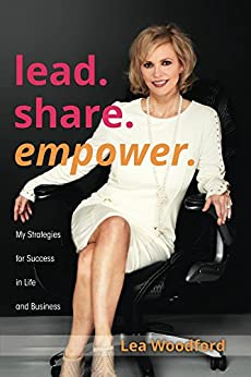 Lead...Share...Empower: My Strategies for Success in Life and Business by [Woodford, Lea]