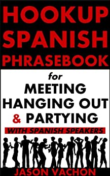 Spanish Phrasebook for Meeting, Hanging Out and Partying with Spanish Speakers (Hookup Spanish 4) by [Vachon, Jason]