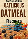 Oatlicious Oatmeal Recipes: Amazing Collection of Delicious Oatmeal Recipes from this Healthy Grain (Top 50 Healthy Recipes Book 3)