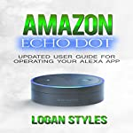 Amazon Echo Dot: Programming Your Alexa App: User Guide for Operating Your Alexa App and Amazon Echo Dot | Logan Styles