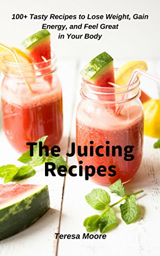 The Juicing Recipes:  100+ Tasty Recipes to Lose Weight, Gain Energy, and Feel Great in Your Body (Healthy Food Book 81) by Teresa  Moore