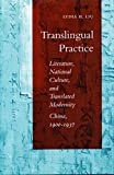 Translingual Practice: Literature, National Culture, and Translated Modernity―China, 1900-1937