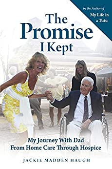 The Promise I Kept: My Journey with Dad from Home Care Through Hospice by [Haugh, Jackie Madden]