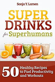 Superdrinks for Superhumans: 50 Healthy Recipes to Fuel Productivity and Workouts by [Larsen, Sonja Y]
