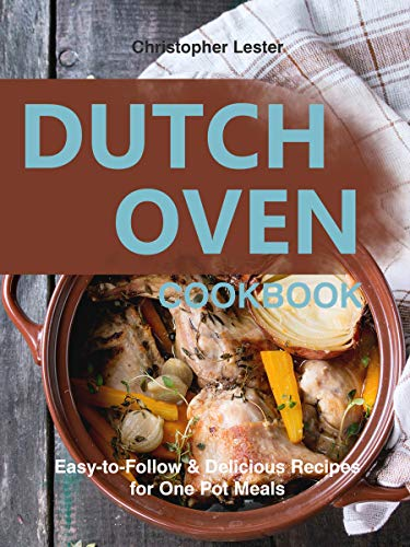 Dutch Oven Cookbook: Easy-to-Follow Delicious  Recipes for One Pot Meals by [Lester, Christopher]