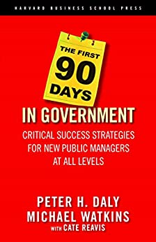 The First 90 Days in Government: Critical Success Strategies for New Public Managers at All Levels by [Daly, Peter H., Watkins, Michael, Reavis, Cate]