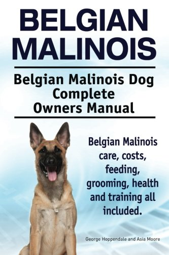(Belgian Malinois. Belgian Malinois Dog Complete Owners Manual. Belgian Malinois care, costs, feeding, grooming, health and training all included.)