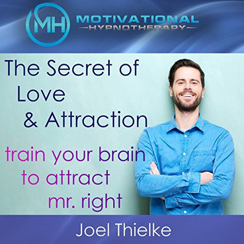 The Secret of Love and Attraction: Train Your Brain to Attract Mr. Right with Self-Hypnosis and Meditation