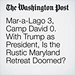 Mar-a-Lago 3, Camp David 0. With Trump as President, Is the Rustic Maryland Retreat Doomed?   Michael S. Rosenwald