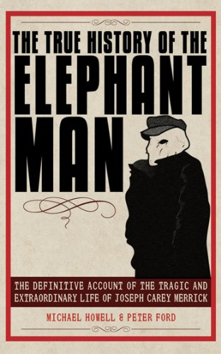 The True History of the Elephant Man: The Definitive Account of the Tragic and Extraordinary Life of Joseph Carey Merric