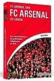 111 Gründe, den FC Arsenal zu lieben: Eine Liebeserklärung an den großartigsten Fußballverein der Welt
