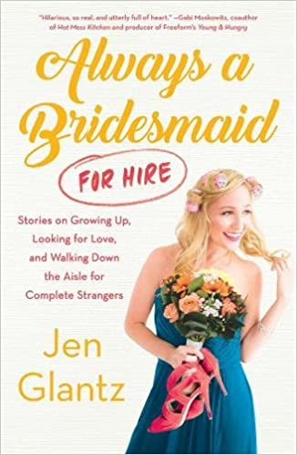 Always A Bridesmaid For Hire Stories On Growing Up Lo Ng For Love And Walking Down The Aisle For Complete Strangers Jen Glantz