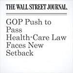 GOP Push to Pass Health-Care Law Faces New Setback | Byron Tau,Louise Radnofsky