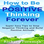 How to Be Positive Thinking Forever: Super Easy Tips to Stop Negative Thinking and Build Positive Attitude | Richard Foreman