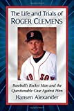 The Life and Trials of Roger Clemens: Baseball's Rocket Man and the Questionable Case Against Him