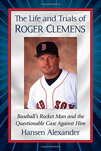 The Life and Trials of Roger Clemens: Baseball's Rocket Man and the Questionable Case Against Him PDF