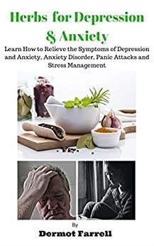 Herbs for Depression and Anxiety: LEARN HOW TO RELIEVE THE SYMPTOMS OF DEPRESSION AND ANXIETY, ANXIETY DISORDER, PANIC ATTACKS AND STRESS MANAGEMENT (HERBAL ... MENTAL AND EMOTIONAL WELL-BEING Book 1) by [Farrell, Dermot]
