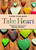 It is a commonplace that poetry is the literary form that best expresses our deepest feelings. Those who seldom read poetry regularly turn to it for weddings or funerals. The Take Heart anthology is a collection of poems from Maine Poe...
