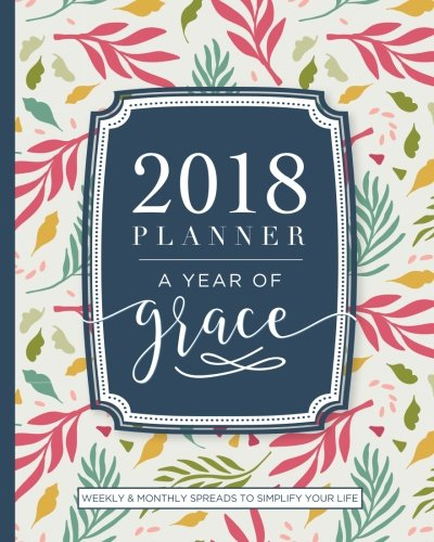 2018 Planner Weekly And Monthly: A Year of Grace: Christian Calendar Schedule Organizer and Journal Notebook with Inspirational Quotes and Floral Cover