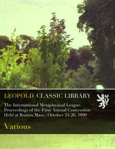Read Online The International Metaphysical League. Proceedings of the First Annual Convention Held at Boston,Mass., October 24-26, 1899 ebook
