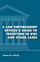 A Law Enforcement Officer's Guide to Testifying in DWI and Other Cases